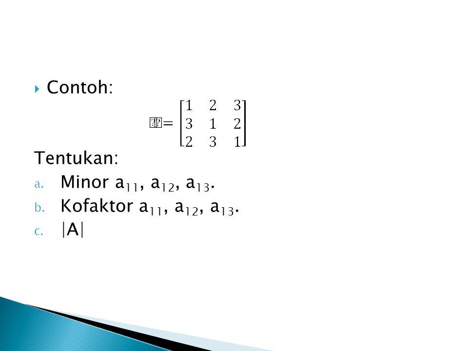 Contoh: Tentukan: Minor a11, a12, a13. Kofaktor a11, a12, a13. |A|