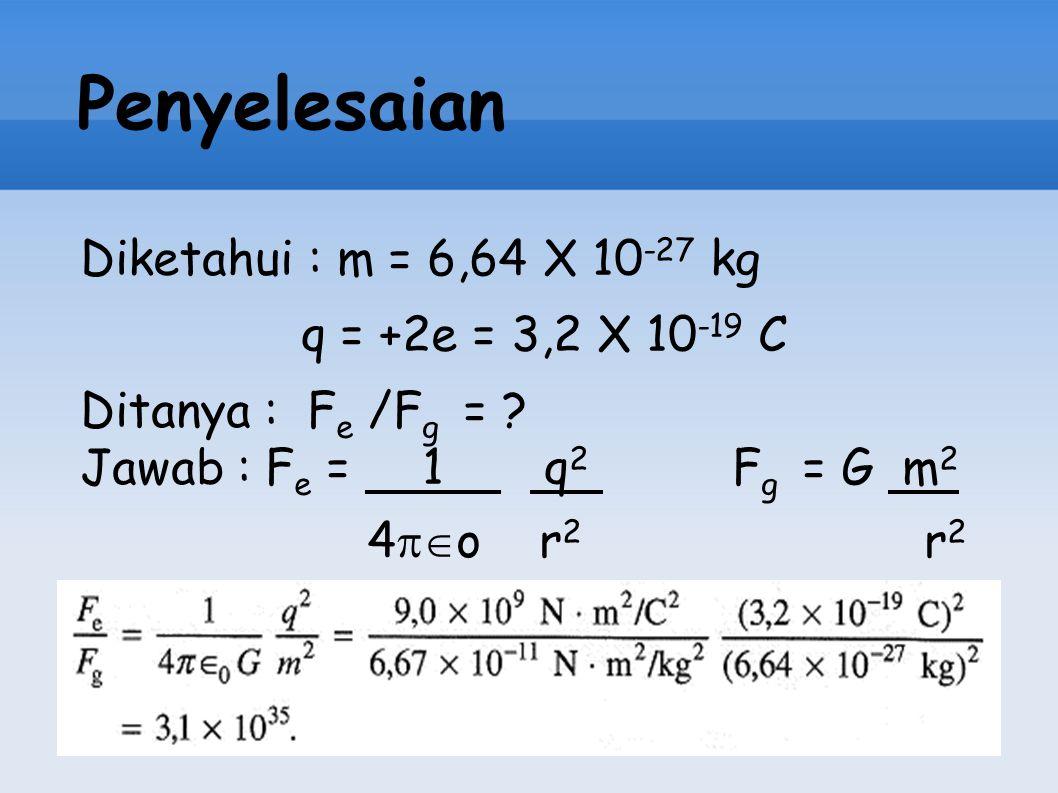 Penyelesaian Diketahui : m = 6,64 X 10-27 kg q = +2e = 3,2 X 10-19 C