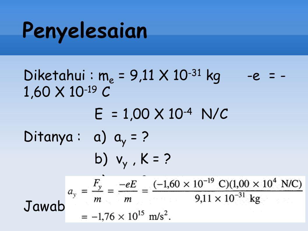 Penyelesaian Diketahui : me = 9,11 X 10-31 kg -e = -1,60 X 10-19 C