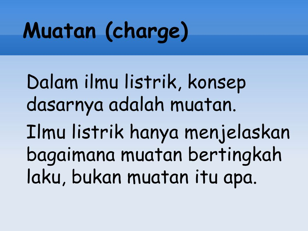 Muatan (charge) Dalam ilmu listrik, konsep dasarnya adalah muatan.
