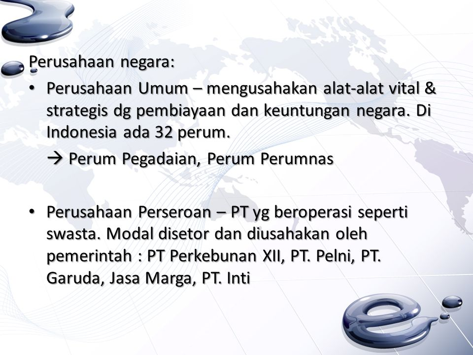 Perusahaan negara: Perusahaan Umum – mengusahakan alat-alat vital & strategis dg pembiayaan dan keuntungan negara. Di Indonesia ada 32 perum.