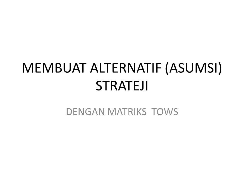 MEMBUAT ALTERNATIF (ASUMSI) STRATEJI