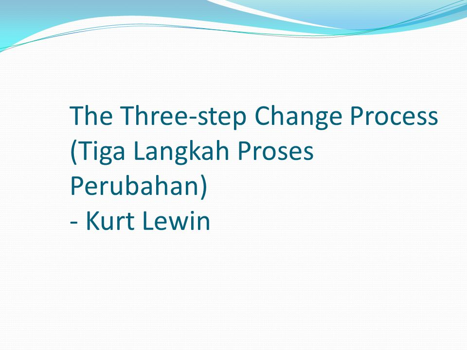 The Three-step Change Process (Tiga Langkah Proses Perubahan) - Kurt Lewin