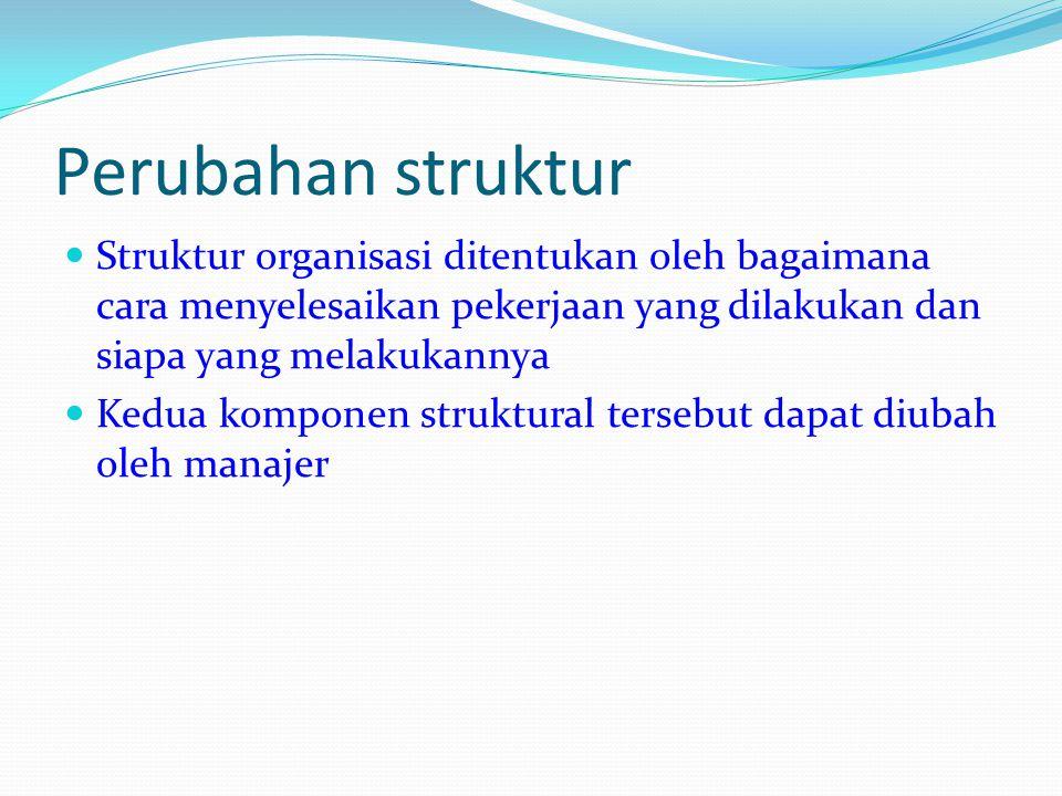 Perubahan struktur Struktur organisasi ditentukan oleh bagaimana cara menyelesaikan pekerjaan yang dilakukan dan siapa yang melakukannya.