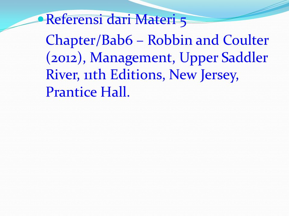 Referensi dari Materi 5 Chapter/Bab6 – Robbin and Coulter (2012), Management, Upper Saddler River, 11th Editions, New Jersey, Prantice Hall.