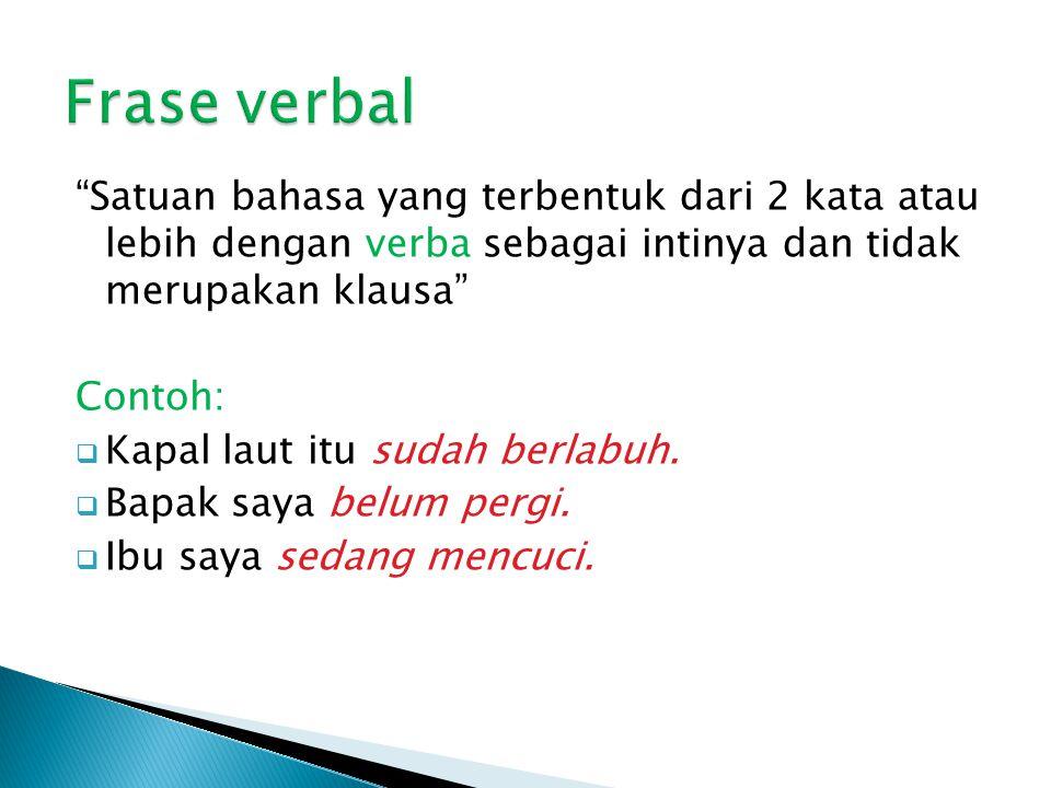 Frase verbal Satuan bahasa yang terbentuk dari 2 kata atau lebih dengan verba sebagai intinya dan tidak merupakan klausa