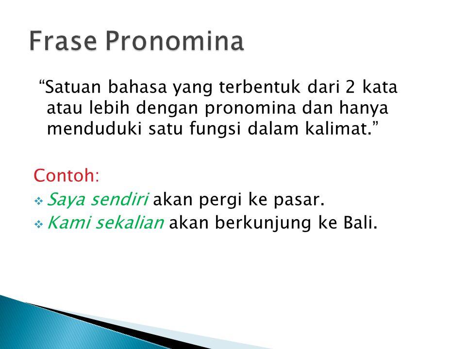 Frase Pronomina Satuan bahasa yang terbentuk dari 2 kata atau lebih dengan pronomina dan hanya menduduki satu fungsi dalam kalimat.