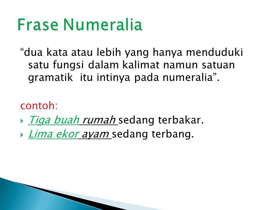 Frase Numeralia dua kata atau lebih yang hanya menduduki satu fungsi dalam kalimat namun satuan gramatik itu intinya pada numeralia .
