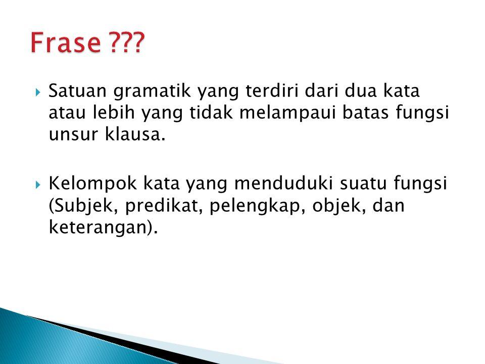 Frase Satuan gramatik yang terdiri dari dua kata atau lebih yang tidak melampaui batas fungsi unsur klausa.