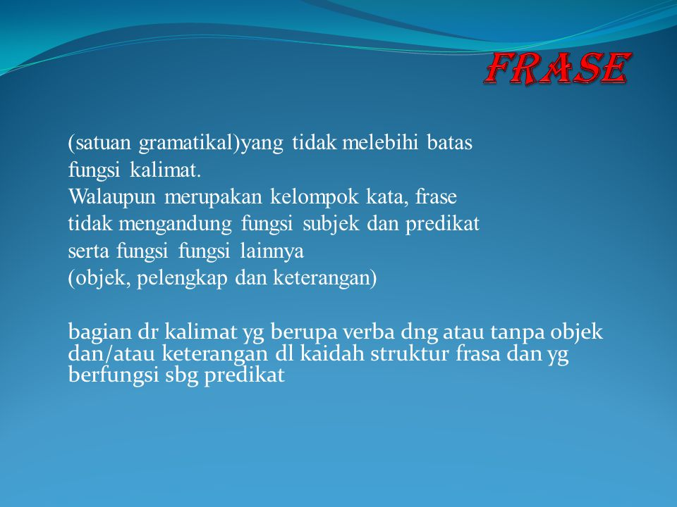 FRASE (satuan gramatikal)yang tidak melebihi batas fungsi kalimat.