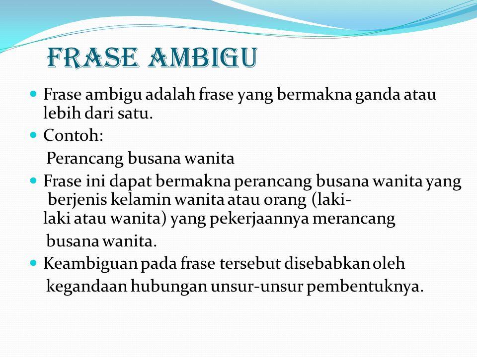 FRASE AMBIGU Frase ambigu adalah frase yang bermakna ganda atau lebih dari satu. Contoh: Perancang busana wanita.