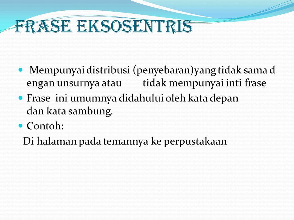 Frase Eksosentris Mempunyai distribusi (penyebaran)yang tidak sama dengan unsurnya atau tidak mempunyai inti frase.