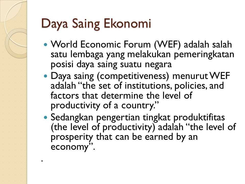Daya Saing Ekonomi World Economic Forum (WEF) adalah salah satu lembaga yang melakukan pemeringkatan posisi daya saing suatu negara.