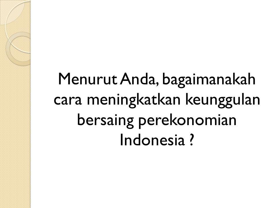 Menurut Anda, bagaimanakah cara meningkatkan keunggulan bersaing perekonomian Indonesia