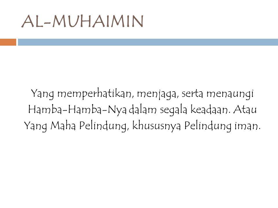 AL-MUHAIMIN Yang memperhatikan, menjaga, serta menaungi Hamba-Hamba-Nya dalam segala keadaan.