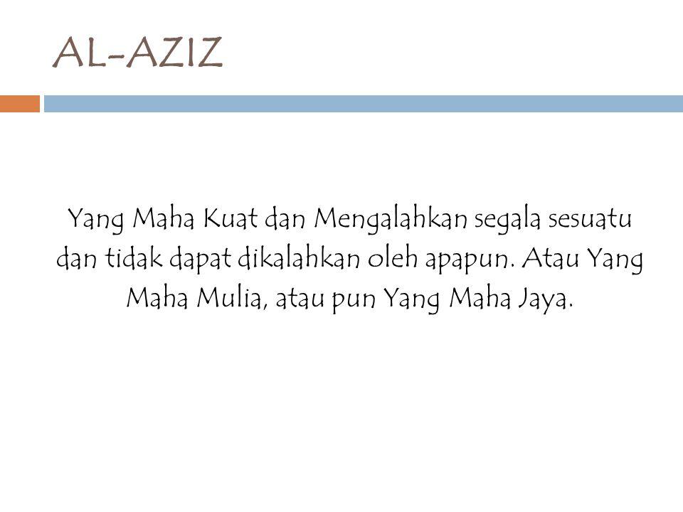 AL-AZIZ Yang Maha Kuat dan Mengalahkan segala sesuatu dan tidak dapat dikalahkan oleh apapun.