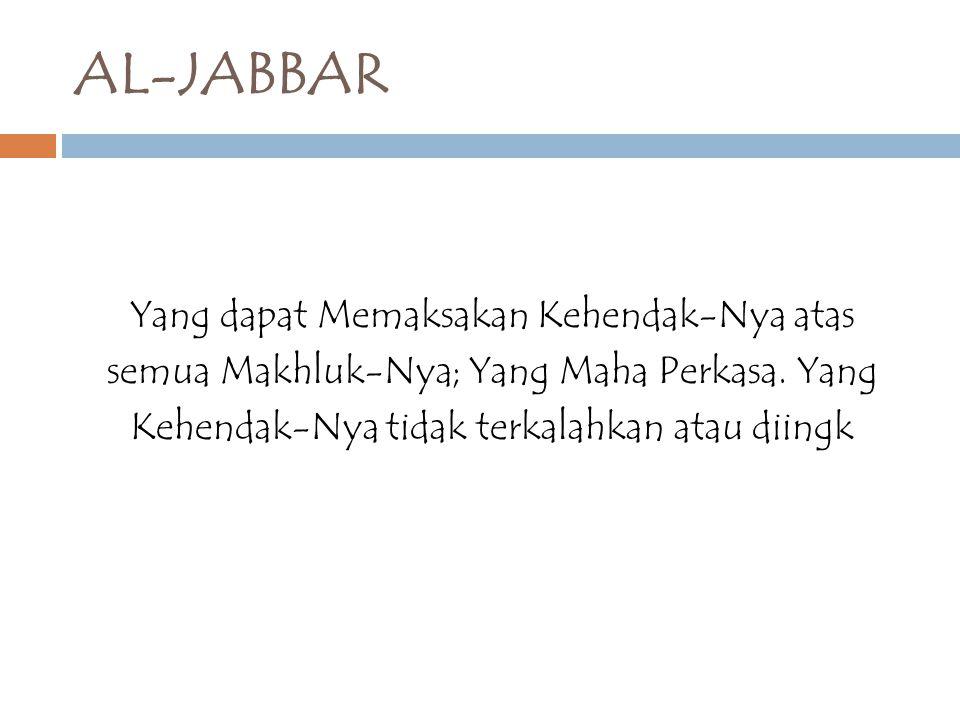 AL-JABBAR Yang dapat Memaksakan Kehendak-Nya atas semua Makhluk-Nya; Yang Maha Perkasa.
