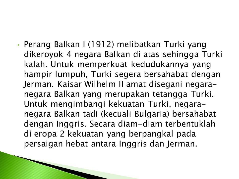 Perang Balkan I (1912) melibatkan Turki yang dikeroyok 4 negara Balkan di atas sehingga Turki kalah.