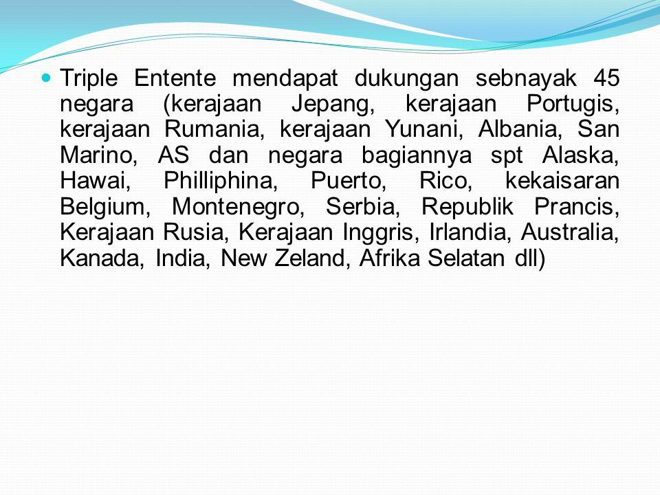 Triple Entente mendapat dukungan sebnayak 45 negara (kerajaan Jepang, kerajaan Portugis, kerajaan Rumania, kerajaan Yunani, Albania, San Marino, AS dan negara bagiannya spt Alaska, Hawai, Philliphina, Puerto, Rico, kekaisaran Belgium, Montenegro, Serbia, Republik Prancis, Kerajaan Rusia, Kerajaan Inggris, Irlandia, Australia, Kanada, India, New Zeland, Afrika Selatan dll)