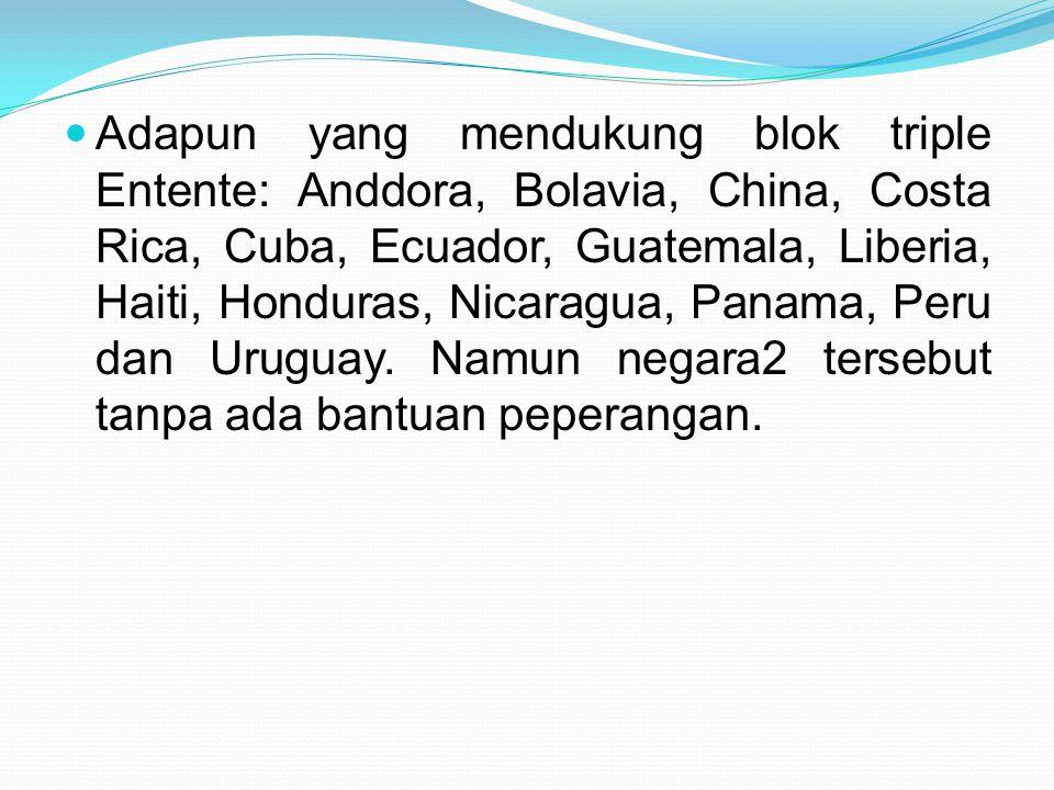 Adapun yang mendukung blok triple Entente: Anddora, Bolavia, China, Costa Rica, Cuba, Ecuador, Guatemala, Liberia, Haiti, Honduras, Nicaragua, Panama, Peru dan Uruguay.