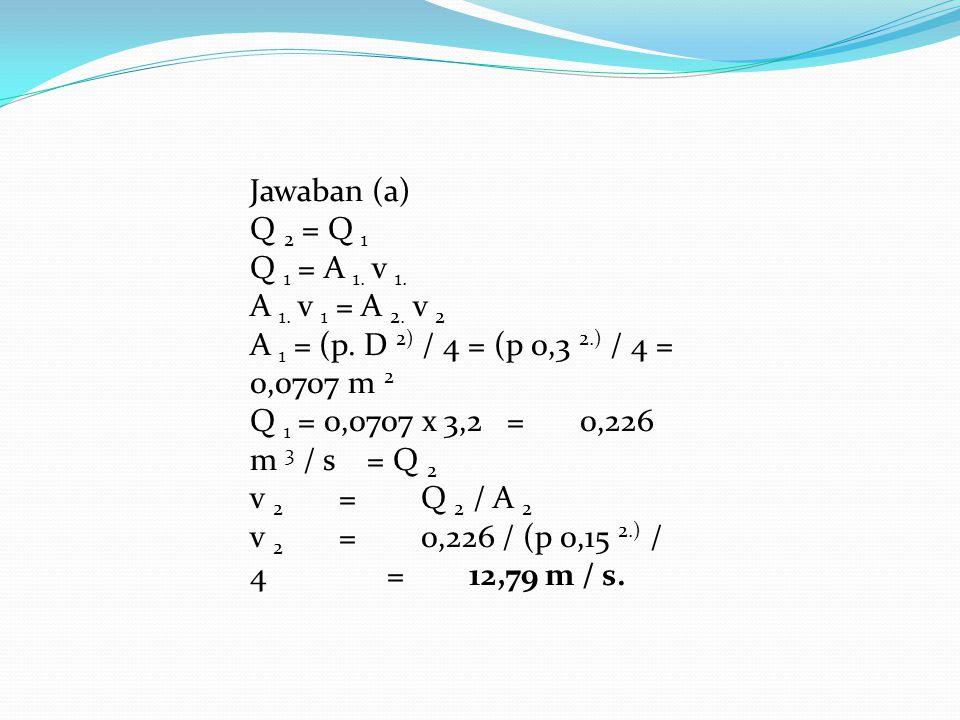 Jawaban (a) Q 2 = Q 1. Q 1 = A 1. v 1. A 1. v 1 = A 2. v 2. A 1 = (p. D 2) / 4 = (p 0,3 2.) / 4 = 0,0707 m 2.