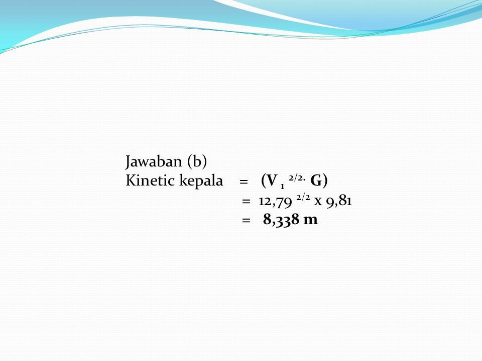 Jawaban (b) Kinetic kepala = (V 1 2/2. G) = 12,79 2/2 x 9,81.