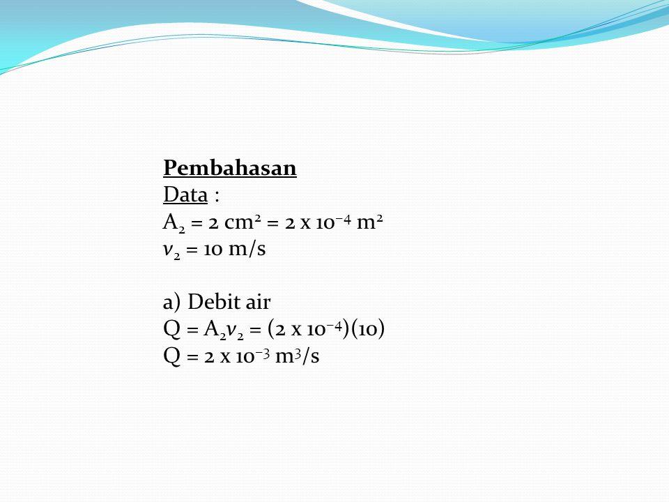 Pembahasan Data : A2 = 2 cm2 = 2 x 10−4 m2 v2 = 10 m/s a) Debit air Q = A2v2 = (2 x 10−4)(10) Q = 2 x 10−3 m3/s