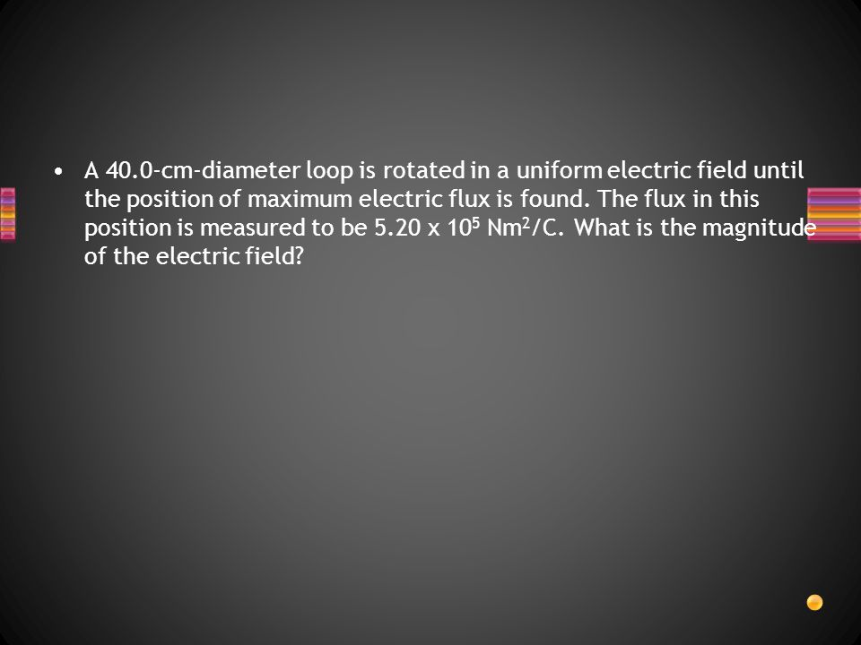 A 40.0-cm-diameter loop is rotated in a uniform electric field until the position of maximum electric flux is found.