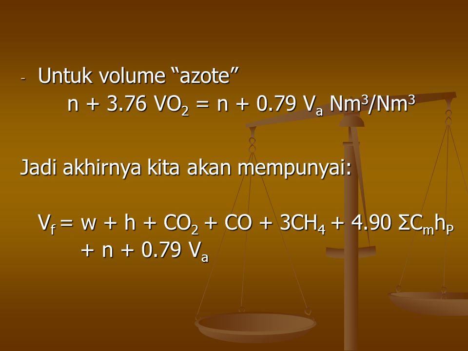 Untuk volume azote n + 3.76 VO2 = n + 0.79 Va Nm3/Nm3. Jadi akhirnya kita akan mempunyai: Vf = w + h + CO2 + CO + 3CH4 + 4.90 ΣCmhP.