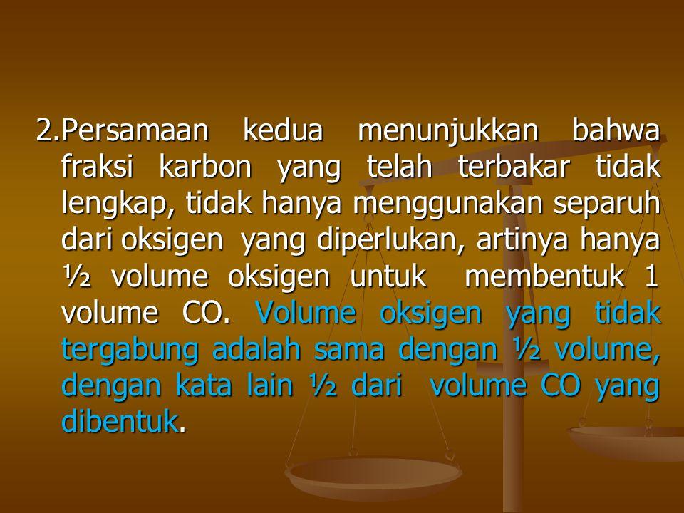 2.Persamaan kedua menunjukkan bahwa fraksi karbon yang telah terbakar tidak lengkap, tidak hanya menggunakan separuh dari oksigen yang diperlukan, artinya hanya ½ volume oksigen untuk membentuk 1 volume CO.
