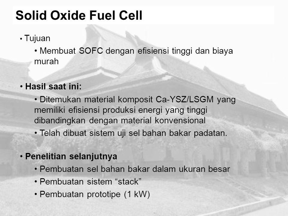 Solid Oxide Fuel Cell Tujuan. Membuat SOFC dengan efisiensi tinggi dan biaya murah. Hasil saat ini: