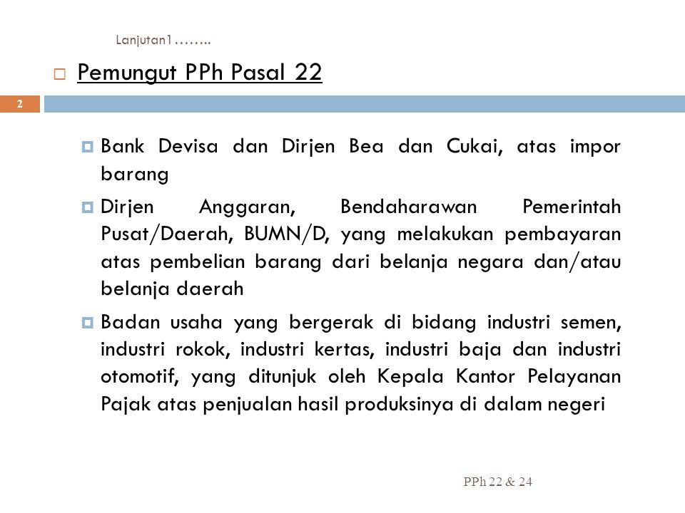 Lanjutan1…….. Pemungut PPh Pasal 22. Bank Devisa dan Dirjen Bea dan Cukai, atas impor barang.