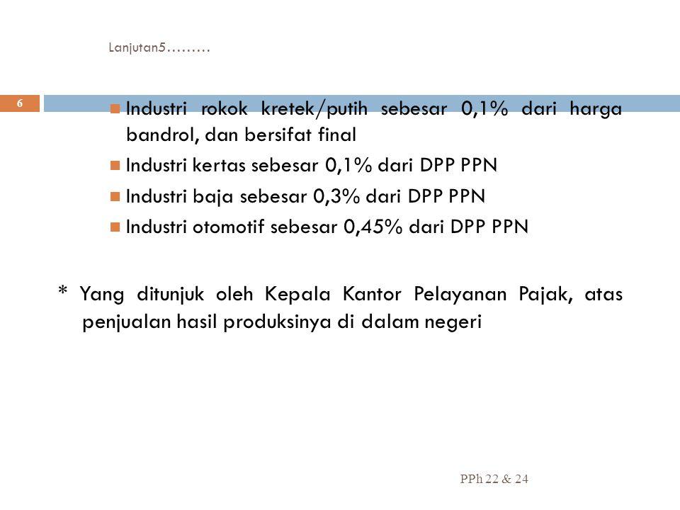 Lanjutan5……… Industri rokok kretek/putih sebesar 0,1% dari harga bandrol, dan bersifat final. Industri kertas sebesar 0,1% dari DPP PPN.
