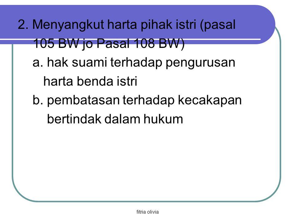 2. Menyangkut harta pihak istri (pasal 105 BW jo Pasal 108 BW)
