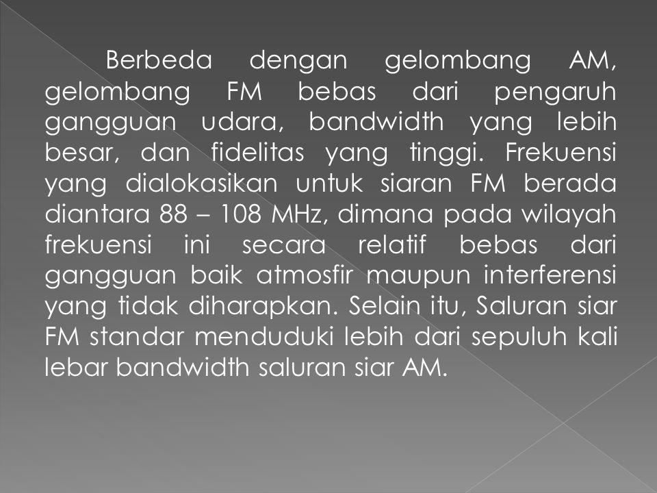 Berbeda dengan gelombang AM, gelombang FM bebas dari pengaruh gangguan udara, bandwidth yang lebih besar, dan fidelitas yang tinggi.