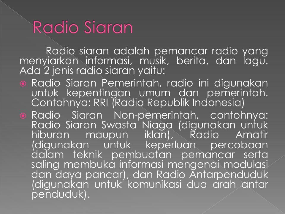 Radio Siaran Radio siaran adalah pemancar radio yang menyiarkan informasi, musik, berita, dan lagu. Ada 2 jenis radio siaran yaitu: