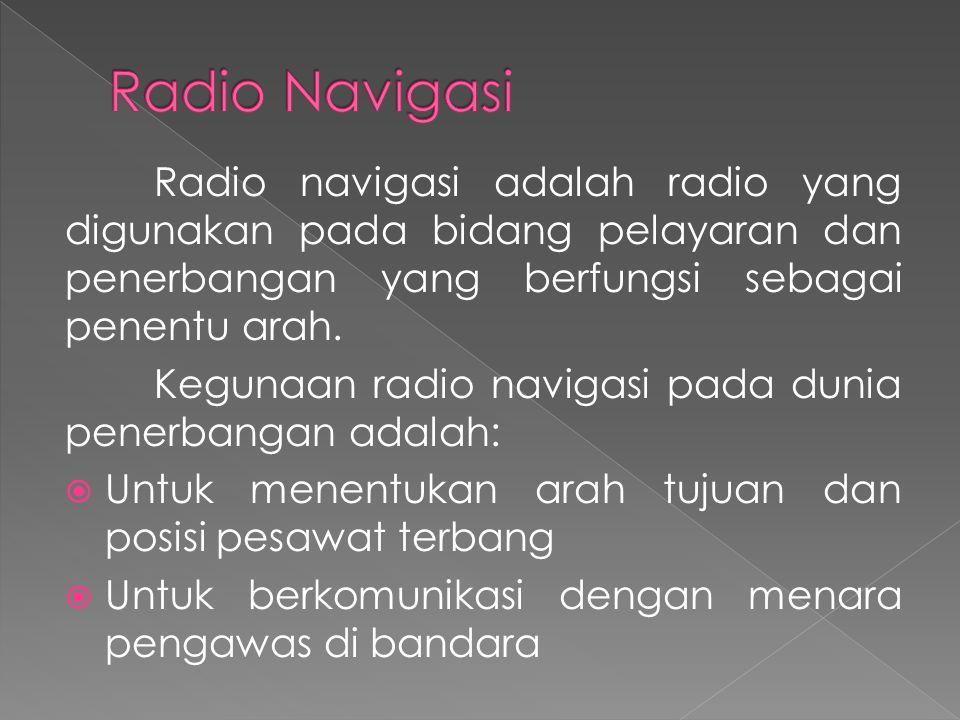 Radio Navigasi Radio navigasi adalah radio yang digunakan pada bidang pelayaran dan penerbangan yang berfungsi sebagai penentu arah.