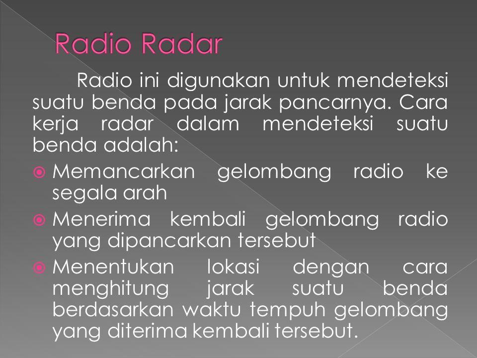 Radio Radar Radio ini digunakan untuk mendeteksi suatu benda pada jarak pancarnya. Cara kerja radar dalam mendeteksi suatu benda adalah: