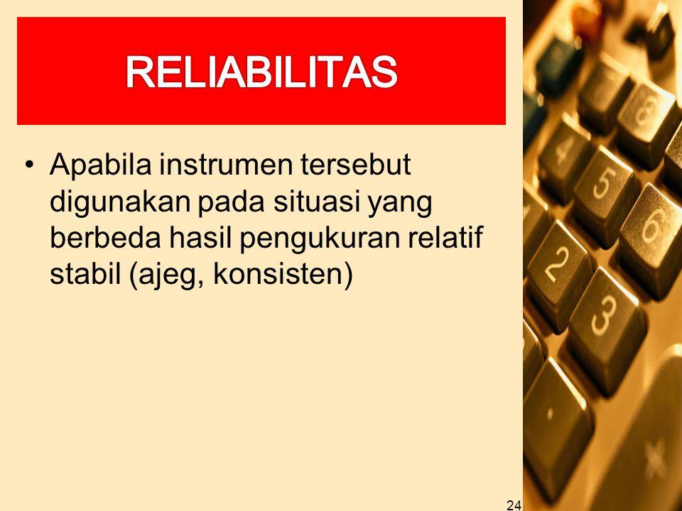 RELIABILITAS Apabila instrumen tersebut digunakan pada situasi yang berbeda hasil pengukuran relatif stabil (ajeg, konsisten)