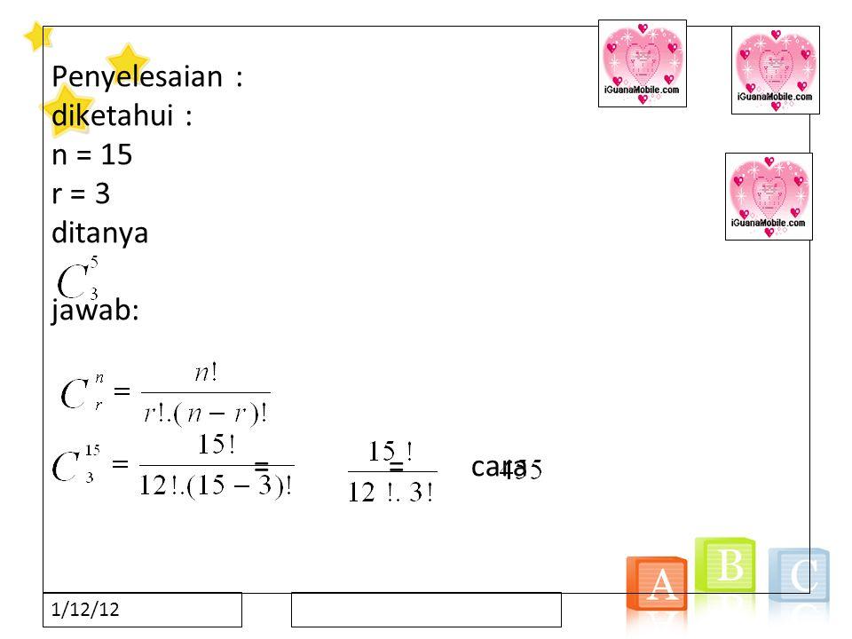 Penyelesaian : diketahui : n = 15 r = 3 ditanya jawab: = = cara