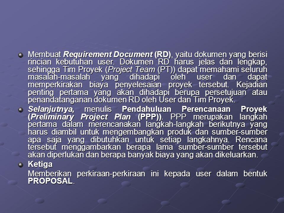 Membuat Requirement Document (RD), yaitu dokumen yang berisi rincian kebutuhan user. Dokumen RD harus jelas dan lengkap, sehingga Tim Proyek (Project Team (PT)) dapat memahami seluruh masalah-masalah yang dihadapi oleh user dan dapat memperkirakan biaya penyelesaian proyek tersebut. Kejadian penting pertama yang akan dihadapi berupa persetujuan atau penandatanganan dokumen RD oleh User dan Tim Proyek.