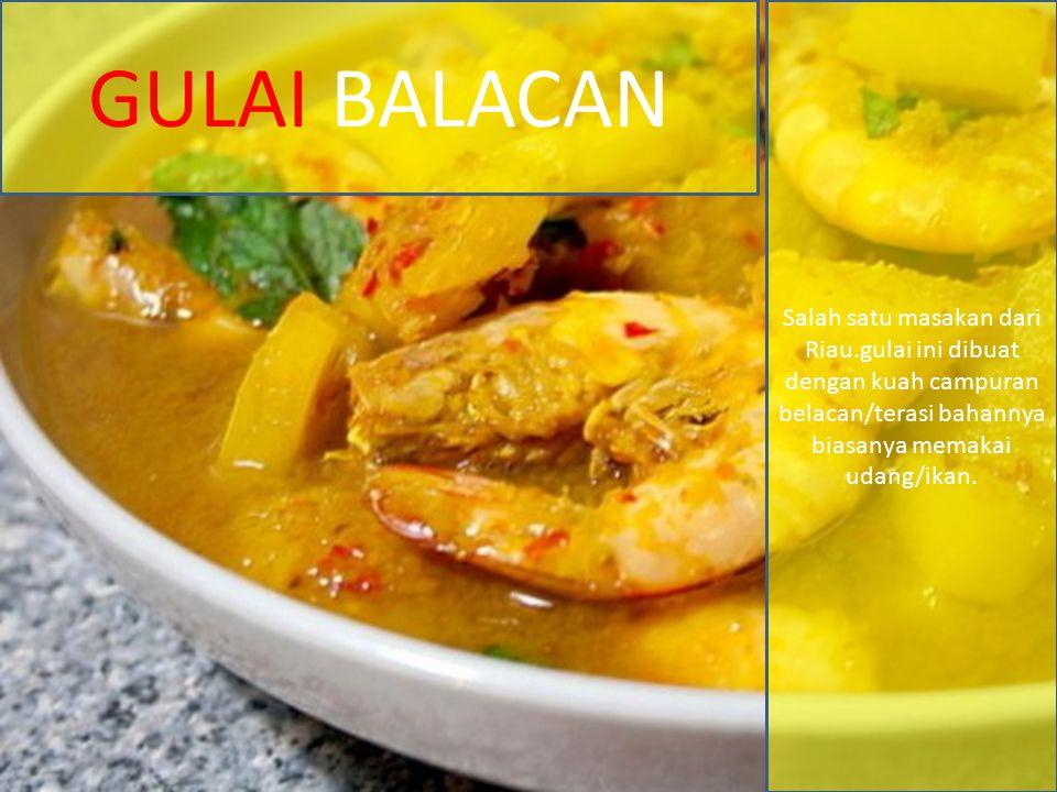 GULAI BALACAN Salah satu masakan dari Riau.gulai ini dibuat dengan kuah campuran belacan/terasi bahannya biasanya memakai udang/ikan.