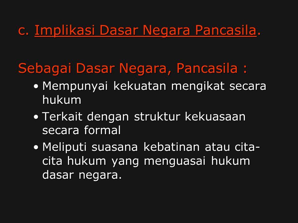 c. Implikasi Dasar Negara Pancasila. Sebagai Dasar Negara, Pancasila :