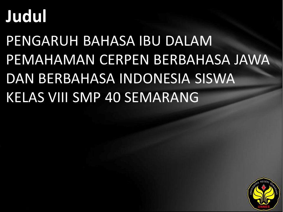 Judul PENGARUH BAHASA IBU DALAM PEMAHAMAN CERPEN BERBAHASA JAWA DAN BERBAHASA INDONESIA SISWA KELAS VIII SMP 40 SEMARANG.