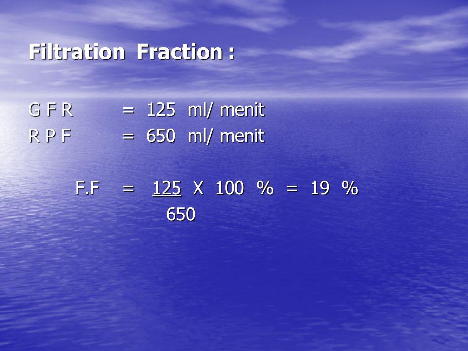 Filtration Fraction : G F R = 125 ml/ menit R P F = 650 ml/ menit