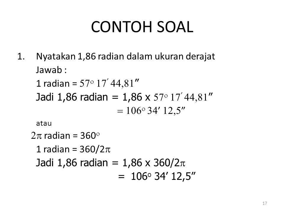 CONTOH SOAL Nyatakan 1,86 radian dalam ukuran derajat Jawab :
