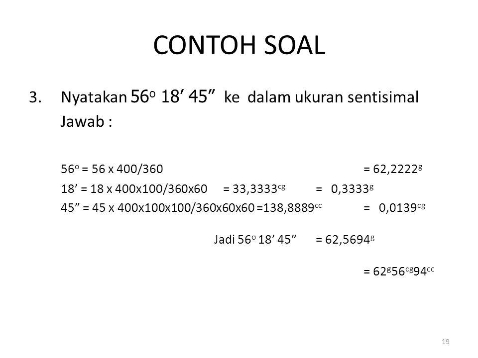 CONTOH SOAL Nyatakan 56o 18' 45 ke dalam ukuran sentisimal Jawab :
