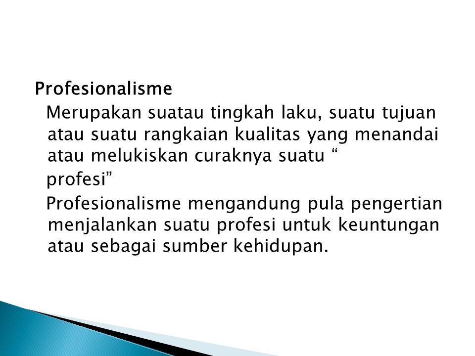 Profesionalisme Merupakan suatau tingkah laku, suatu tujuan atau suatu rangkaian kualitas yang menandai atau melukiskan curaknya suatu profesi Profesionalisme mengandung pula pengertian menjalankan suatu profesi untuk keuntungan atau sebagai sumber kehidupan.