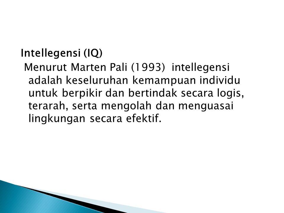 Intellegensi (IQ) Menurut Marten Pali (1993) intellegensi adalah keseluruhan kemampuan individu untuk berpikir dan bertindak secara logis, terarah, serta mengolah dan menguasai lingkungan secara efektif.