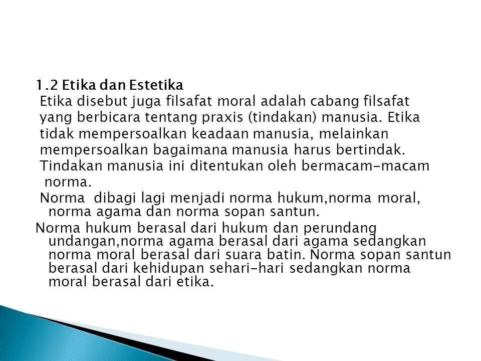1.2 Etika dan Estetika Etika disebut juga filsafat moral adalah cabang filsafat yang berbicara tentang praxis (tindakan) manusia.